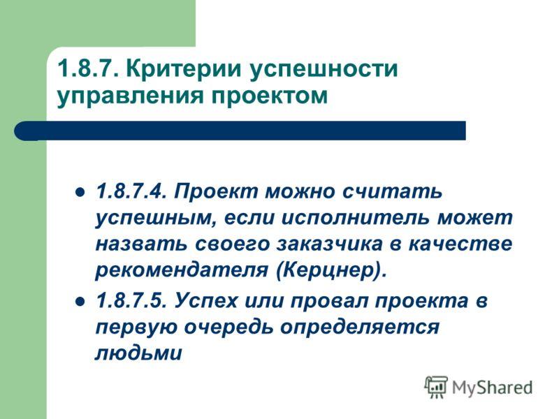 1.8.7. Критерии успешности управления проектом 1.8.7.4. Проект можно считать успешным, если исполнитель может назвать своего заказчика в качестве рекомендателя (Керцнер). 1.8.7.5. Успех или провал проекта в первую очередь определяется людьми