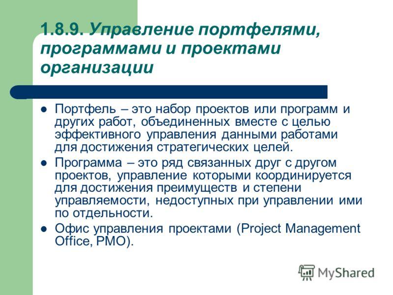 1.8.9. Управление портфелями, программами и проектами организации Портфель – это набор проектов или программ и других работ, объединенных вместе с целью эффективного управления данными работами для достижения стратегических целей. Программа – это ряд