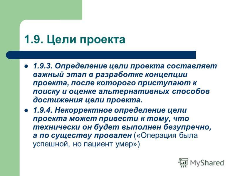 1.9. Цели проекта 1.9.3. Определение цели проекта составляет важный этап в разработке концепции проекта, после которого приступают к поиску и оценке альтернативных способов достижения цели проекта. 1.9.4. Некорректное определение цели проекта может п