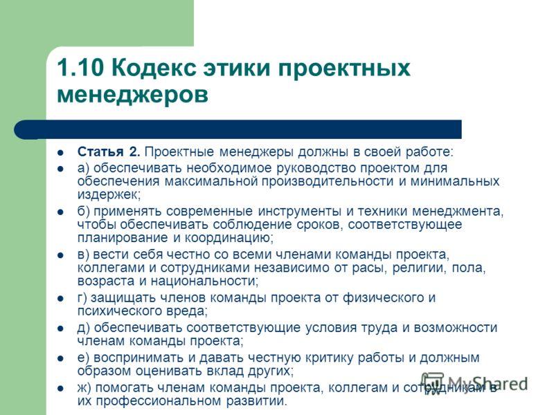 1.10 Кодекс этики проектных менеджеров Статья 2. Проектные менеджеры должны в своей работе: а) обеспечивать необходимое руководство проектом для обеспечения максимальной производительности и минимальных издержек; б) применять современные инструменты