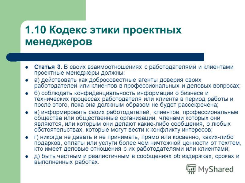 1.10 Кодекс этики проектных менеджеров Статья 3. В своих взаимоотношениях с работодателями и клиентами проектные менеджеры должны; а) действовать как добросовестные агенты доверия своих работодателей или клиентов в профессиональных и деловых вопросах