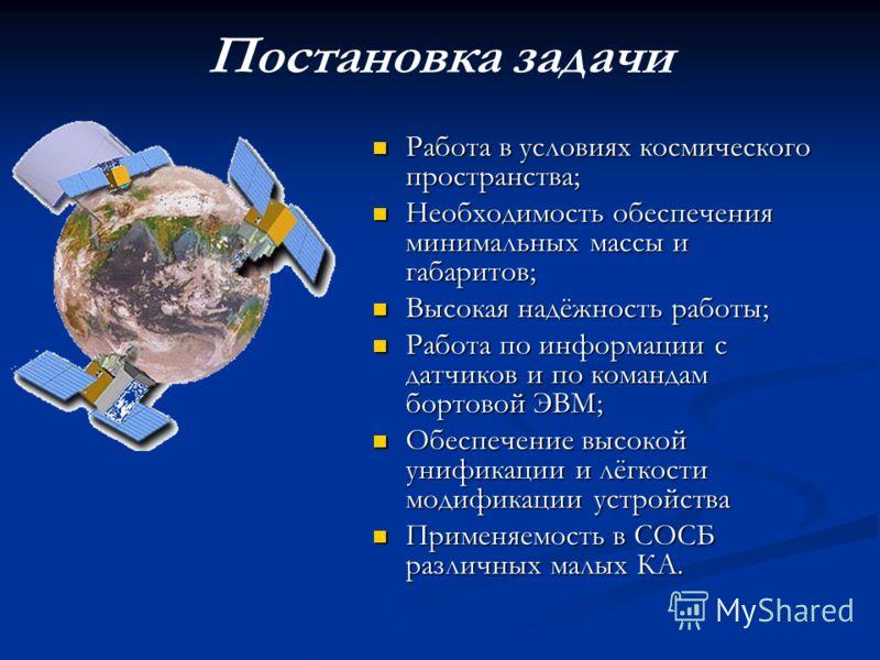 Постановка задачи Работа в условиях космического пространства; Необходимость обеспечения минимальных массы и габаритов; Высокая надёжность работы; Работа по информации с датчиков и по командам бортовой ЭВМ; Обеспечение высокой унификации и лёгкости м