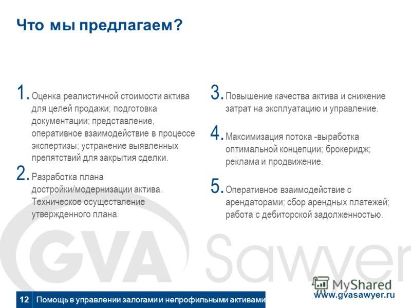 www.gvasawyer.ru Помощь в управлении залогами и непрофильными активами 12 Что мы предлагаем? 1. Оценка реалистичной стоимости актива для целей продажи; подготовка документации; представление, оперативное взаимодействие в процессе экспертизы; устранен