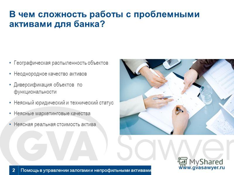 www.gvasawyer.ru Помощь в управлении залогами и непрофильными активами 2 В чем сложность работы с проблемными активами для банка? Географическая распыленность объектов Неоднородное качество активов Диверсификация объектов по функциональности Неясный