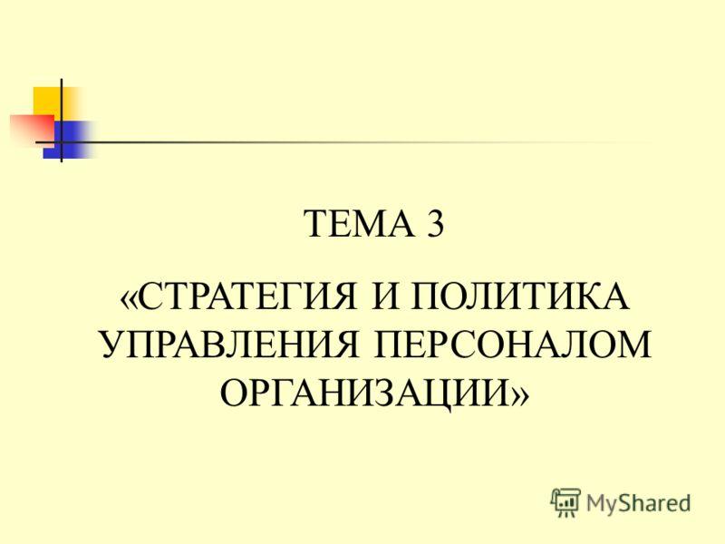 ТЕМА 3 «СТРАТЕГИЯ И ПОЛИТИКА УПРАВЛЕНИЯ ПЕРСОНАЛОМ ОРГАНИЗАЦИИ»