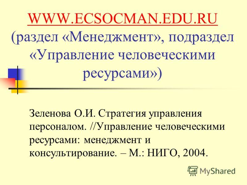WWW.ECSOCMAN.EDU.RU WWW.ECSOCMAN.EDU.RU (раздел «Менеджмент», подраздел «Управление человеческими ресурсами») Зеленова О.И. Стратегия управления персоналом. //Управление человеческими ресурсами: менеджмент и консультирование. – М.: НИГО, 2004.