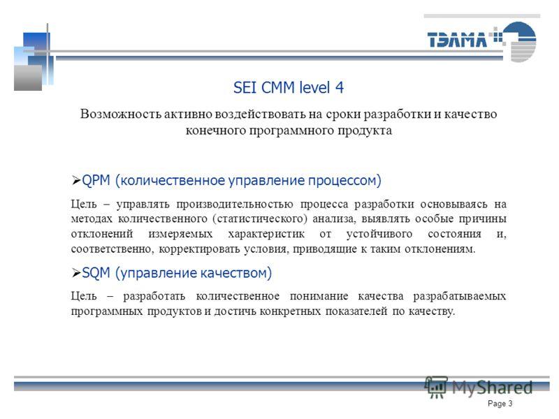 Page 3 SEI CMM level 4 Возможность активно воздействовать на сроки разработки и качество конечного программного продукта QPM (количественное управление процессом) Цель – управлять производительностью процесса разработки основываясь на методах количес