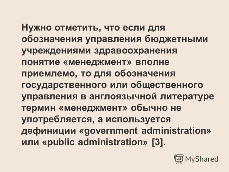 Нужно отметить, что если для обозначения управления бюджетными учреждениями здравоохранения понятие «менеджмент» вполне приемлемо, то для обозначения государственного или общественного управления в англоязычной литературе термин «менеджмент» обычно н