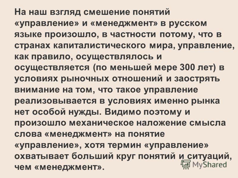 На наш взгляд смешение понятий «управление» и «менеджмент» в русском языке произошло, в частности потому, что в странах капиталистического мира, управление, как правило, осуществлялось и осуществляется (по меньшей мере 300 лет) в условиях рыночных от