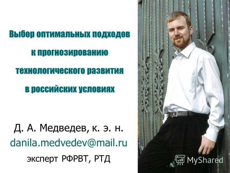 Выбор оптимальных подходов к прогнозированию технологического развития в российских условиях Д. А. Медведев, к. э. н. danila.medvedev@mail.ru эксперт РФРВТ, РТД
