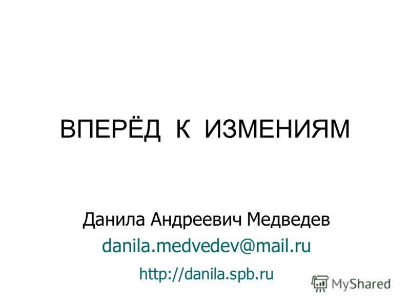 Данила Андреевич Медведев danila.medvedev@mail.ru http://danila.spb.ru (здесь обычно пишут «спасибо за внимание») ВПЕРЁД К ИЗМЕНИЯМ