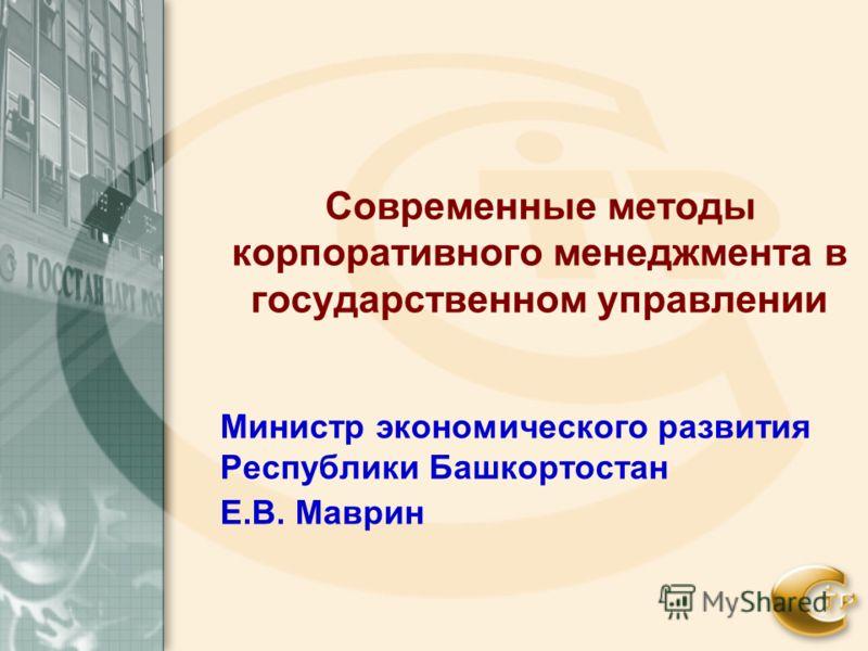 Современные методы корпоративного менеджмента в государственном управлении Министр экономического развития Республики Башкортостан Е.В. Маврин
