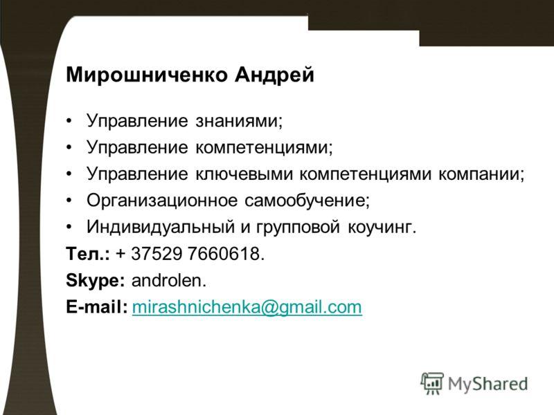 Мирошниченко Андрей Управление знаниями; Управление компетенциями; Управление ключевыми компетенциями компании; Организационное самообучение; Индивидуальный и групповой коучинг. Тел.: + 37529 7660618. Skype: androlen. E-mail: mirashnichenka@gmail.com