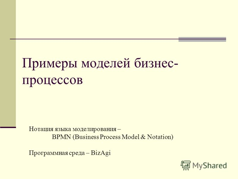 Примеры моделей бизнес- процессов Нотация языка моделирования – BPMN (Business Process Model & Notation) Программная среда – BizAgi