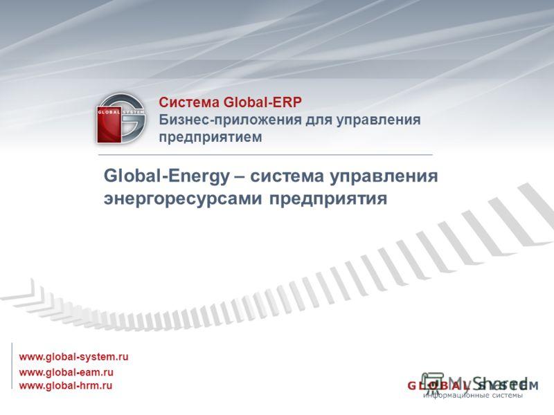www.global-eam.ru Система Global-ERP Бизнес-приложения для управления предприятием www.global-system.ru www.global-hrm.ru Global-Energy – система управления энергоресурсами предприятия