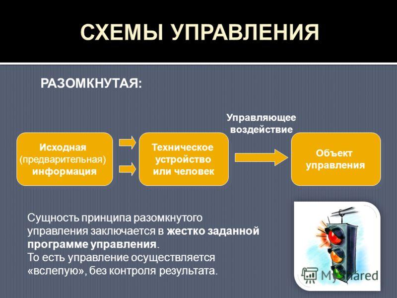 Исходная (предварительная) информация Техническое устройство или человек Объект управления Управляющее воздействие РАЗОМКНУТАЯ: Сущность принципа разомкнутого управления заключается в жестко заданной программе управления. То есть управление осуществл