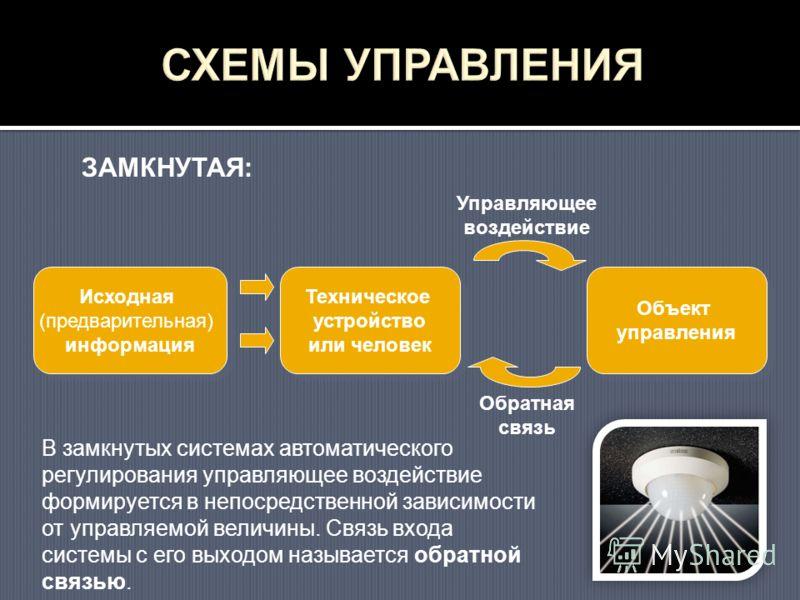 Исходная (предварительная) информация Техническое устройство или человек Объект управления Управляющее воздействие Обратная связь ЗАМКНУТАЯ: В замкнутых системах автоматического регулирования управляющее воздействие формируется в непосредственной зав