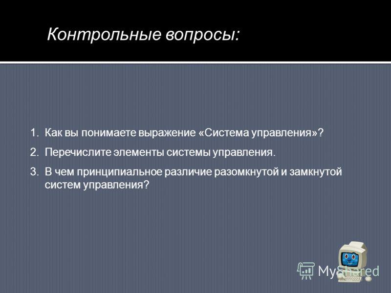 Контрольные вопросы: 1.Как вы понимаете выражение «Система управления»? 2.Перечислите элементы системы управления. 3.В чем принципиальное различие разомкнутой и замкнутой систем управления?