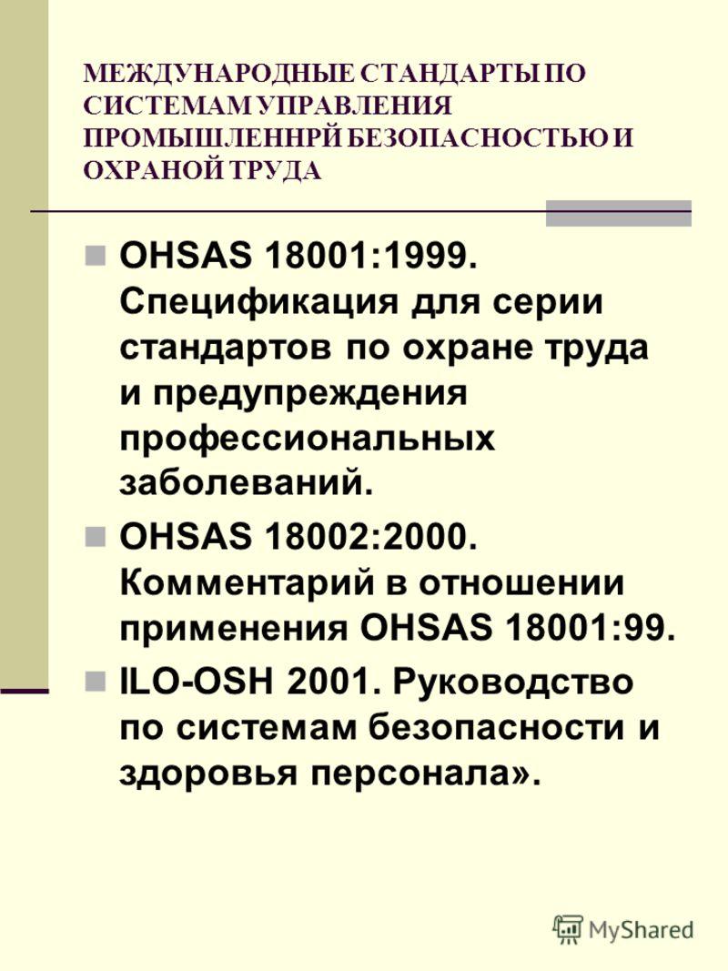 МЕЖДУНАРОДНЫЕ СТАНДАРТЫ ПО СИСТЕМАМ УПРАВЛЕНИЯ ПРОМЫШЛЕННРЙ БЕЗОПАСНОСТЬЮ И ОХРАНОЙ ТРУДА OHSAS 18001:1999. Спецификация для серии стандартов по охране труда и предупреждения профессиональных заболеваний. OHSAS 18002:2000. Комментарий в отношении при