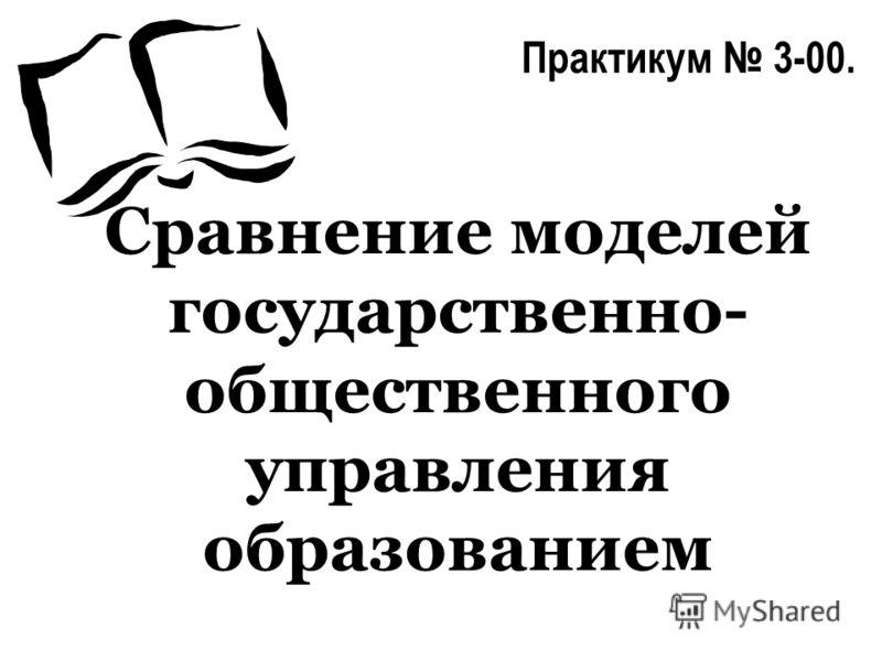 Сравнение моделей государственно- общественного управления образованием Практикум 3-00.