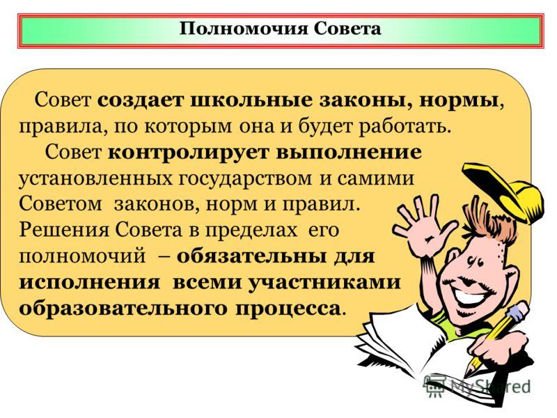 Полномочия Совета Совет создает школьные законы, нормы, правила, по которым она и будет работать. Совет контролирует выполнение установленных государством и самими Советом законов, норм и правил. Решения Совета в пределах его полномочий – обязательны
