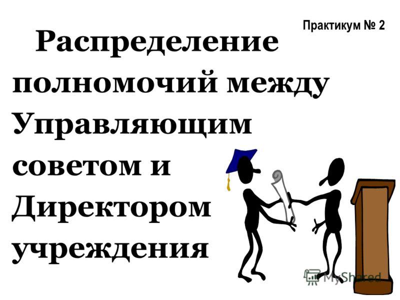 Практикум 2 Распределение полномочий между Управляющим советом и Директором учреждения