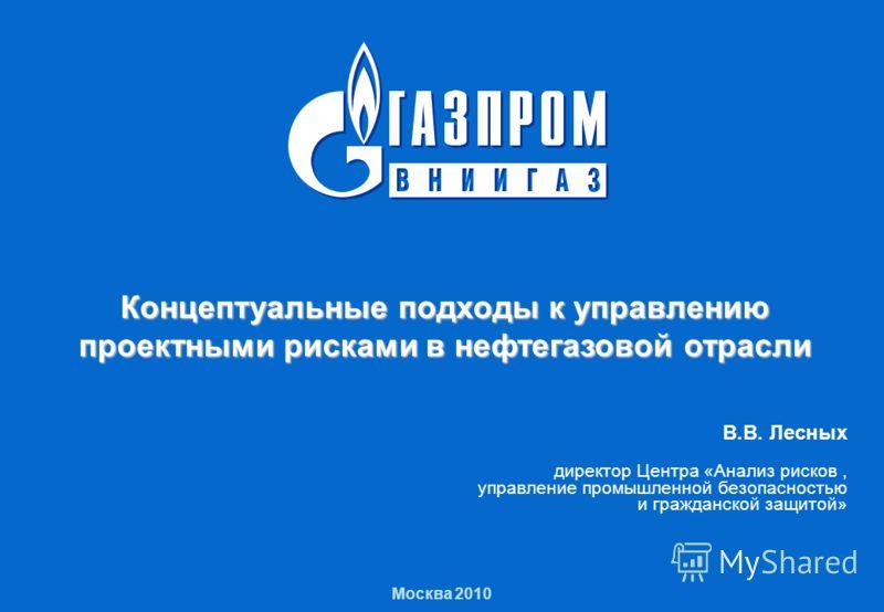 Концептуальные подходы к управлению проектными рисками в нефтегазовой отрасли 1 Москва 2010 Концептуальные подходы к управлению проектными рисками в нефтегазовой отрасли В.В. Лесных директор Центра «Анализ рисков, управление промышленной безопасность