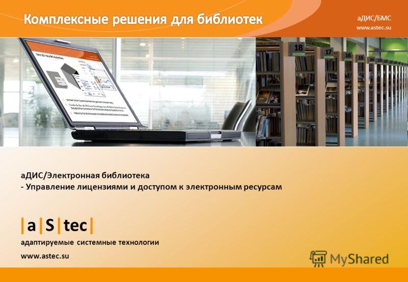 aДИС/БМС www.astec.su |a|S|tec| адаптируемые системные технологии аДИС/Электронная библиотека - Управление лицензиями и доступом к электронным ресурсам