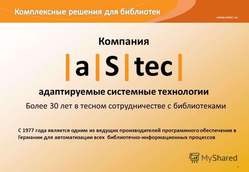 2 www.astec.su 2 Компания |a|S|tec| адаптируемые системные технологии Более 30 лет в тесном сотрудничестве с библиотеками C 1977 года является одним из ведущих производителей программного обеспечения в Германии для автоматизации всех библиотечно-инфо