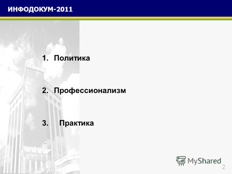 2 ИНФОДОКУМ-2011 1.Политика 2.Профессионализм 3. Практика
