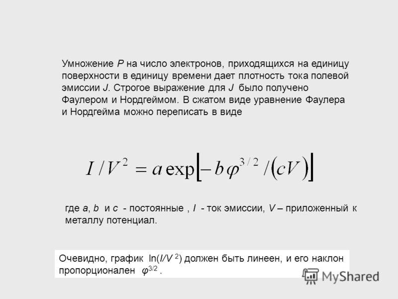 Умножение Р на число электронов, приходящихся на единицу поверхности в единицу времени дает плотность тока полевой эмиссии J. Строгое выражение для J было получено Фаулером и Нордгеймом. В сжатом виде уравнение Фаулера и Нордгейма можно переписать в