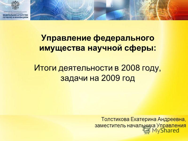 Управление федерального имущества научной сферы: Итоги деятельности в 2008 году, задачи на 2009 год Толстикова Екатерина Андреевна, заместитель начальника Управления
