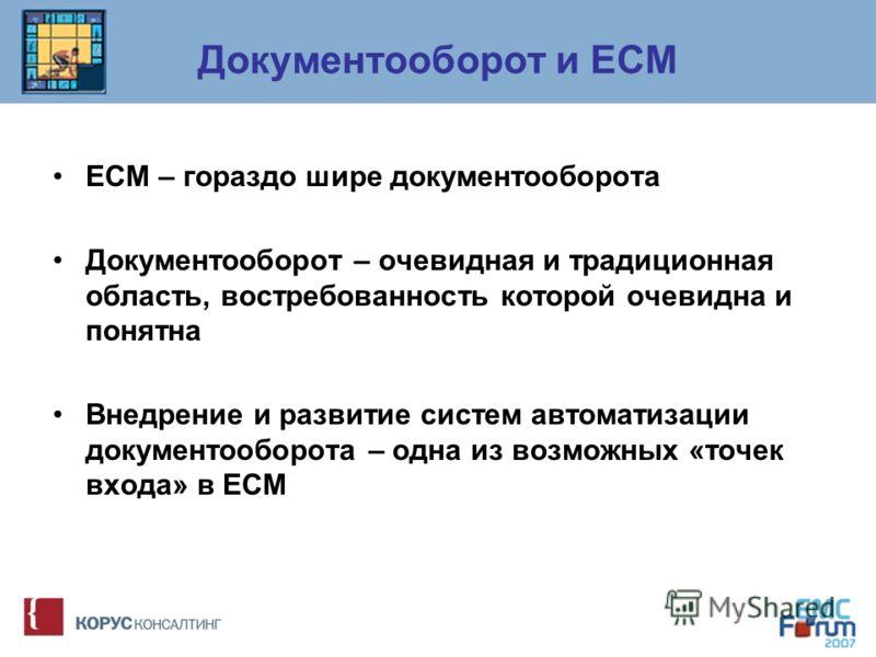 Документооборот и ECM ECM – гораздо шире документооборота Документооборот – очевидная и традиционная область, востребованность которой очевидна и понятна Внедрение и развитие систем автоматизации документооборота – одна из возможных «точек входа» в E