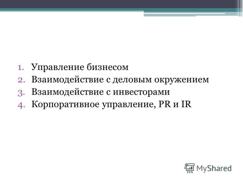 1.Управление бизнесом 2.Взаимодействие с деловым окружением 3.Взаимодействие с инвесторами 4.Корпоративное управление, PR и IR