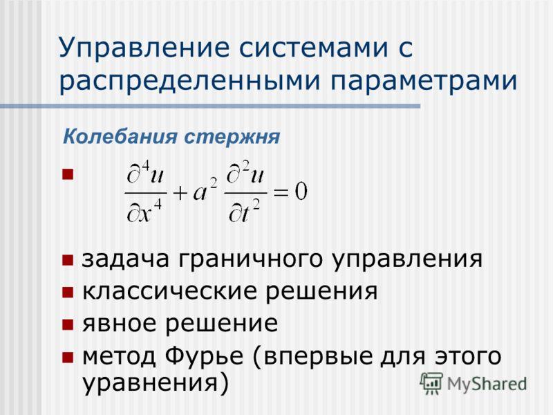 Управление системами с распределенными параметрами задача граничного управления классические решения явное решение метод Фурье (впервые для этого уравнения) Колебания стержня