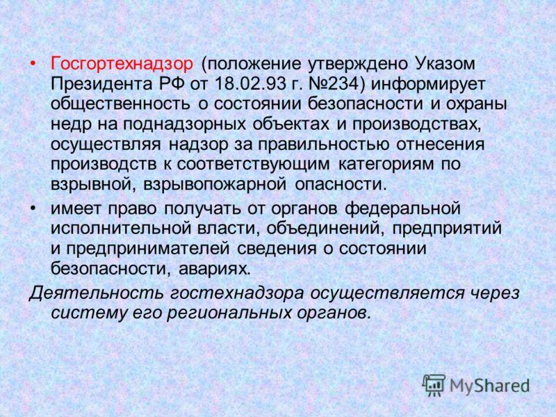 Госгортехнадзор (положение утверждено Указом Президента РФ от 18.02.93 г. 234) информирует общественность о состоянии безопасности и охраны недр на поднадзорных объектах и производствах, осуществляя надзор за правильностью отнесения производств к соо