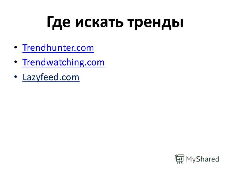 Где искать тренды Trendhunter.com Trendwatching.com Lazyfeed.com