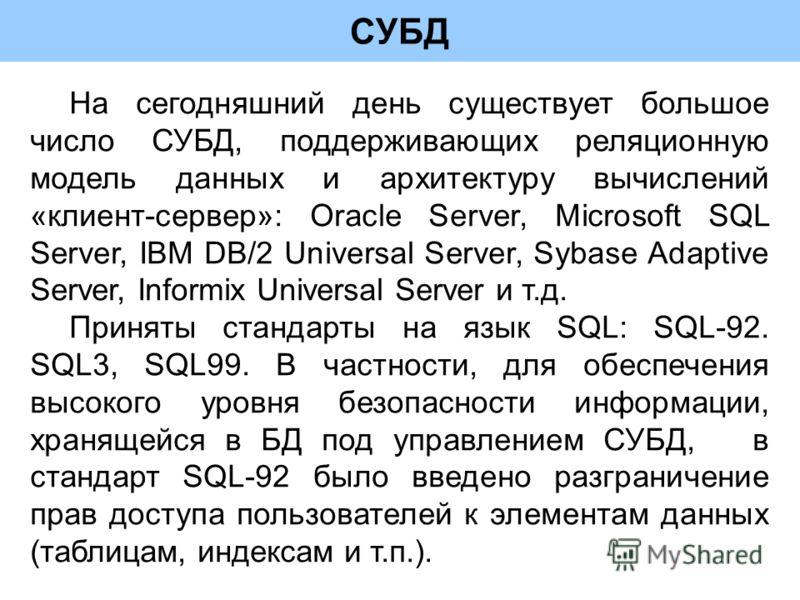 СУБД На сегодняшний день существует большое число СУБД, поддерживающих реляционную модель данных и архитектуру вычислений «клиент-сервер»: Oracle Server, Microsoft SQL Server, IBM DB/2 Universal Server, Sybase Adaptive Server, Informix Universal Serv
