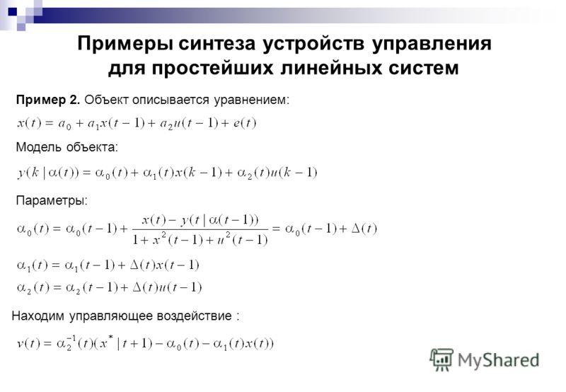 Примеры синтеза устройств управления для простейших линейных систем Модель объекта: Пример 2. Объект описывается уравнением: Параметры: Находим управляющее воздействие :