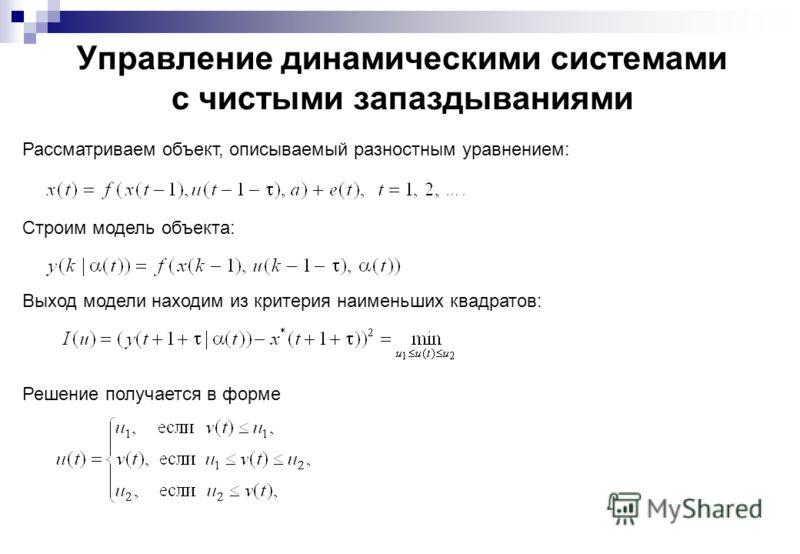 Управление динамическими системами с чистыми запаздываниями Рассматриваем объект, описываемый разностным уравнением: Строим модель объекта: Выход модели находим из критерия наименьших квадратов: Решение получается в форме