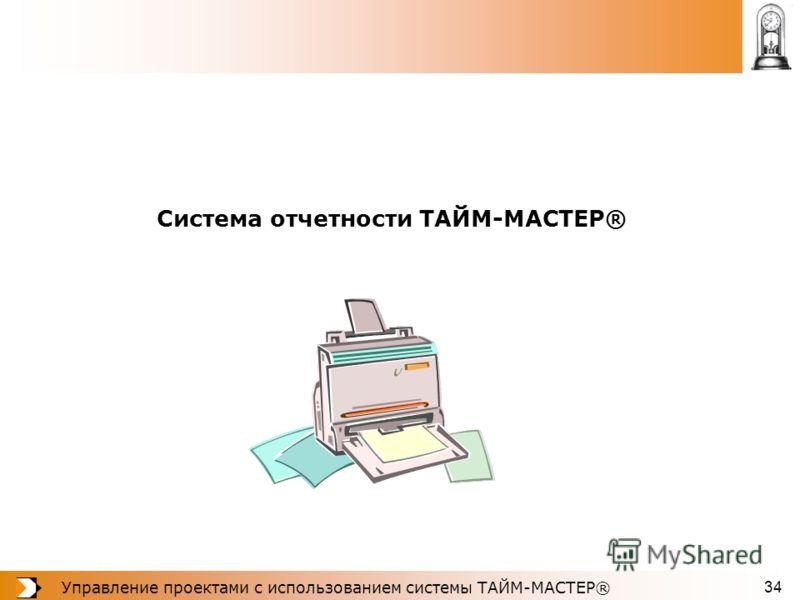 Управление проектами с использованием системы ТАЙМ-МАСТЕР® 34 Система отчетности ТАЙМ-МАСТЕР®