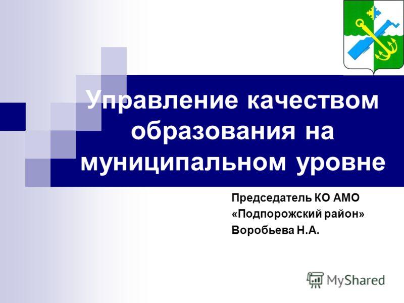 Управление качеством образования на муниципальном уровне Председатель КО АМО «Подпорожский район» Воробьева Н.А.