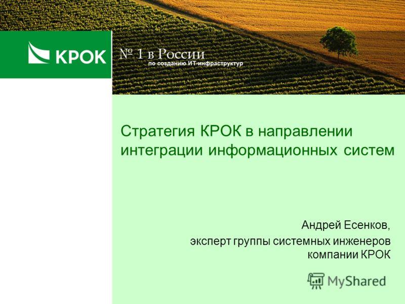 Стратегия КРОК в направлении интеграции информационных систем Андрей Есенков, эксперт группы системных инженеров компании КРОК
