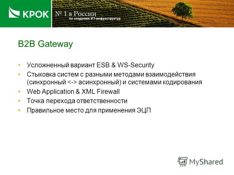 B2B Gateway Усложненный вариант ESB & WS-Security Стыковка систем с разными методами взаимодействия (синхронный асинхронный) и системами кодирования Web Application & XML Firewall Точка перехода ответственности Правильное место для применения ЭЦП