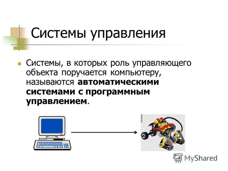 Системы управления Системы, в которых роль управляющего объекта поручается компьютеру, называются автоматическими системами с программным управлением.