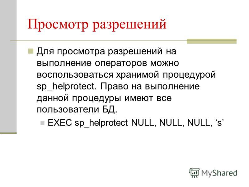 Просмотр разрешений Для просмотра разрешений на выполнение операторов можно воспользоваться хранимой процедурой sp_helprotect. Право на выполнение данной процедуры имеют все пользователи БД. EXEC sp_helprotect NULL, NULL, NULL, s