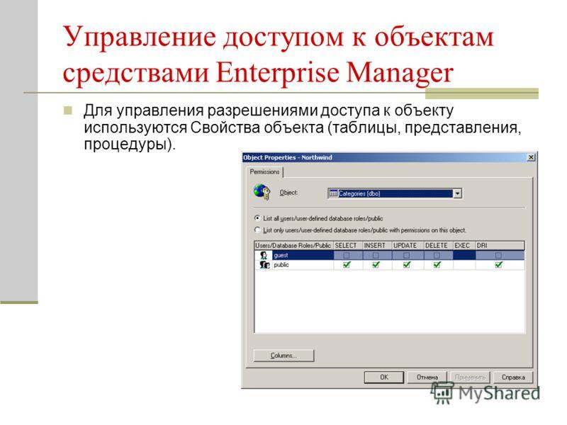 Управление доступом к объектам средствами Enterprise Manager Для управления разрешениями доступа к объекту используются Свойства объекта (таблицы, представления, процедуры).