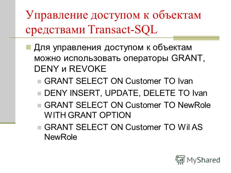 Управление доступом к объектам средствами Transact-SQL Для управления доступом к объектам можно использовать операторы GRANT, DENY и REVOKE GRANT SELECT ON Customer TO Ivan DENY INSERT, UPDATE, DELETE TO Ivan GRANT SELECT ON Customer TO NewRole WITH