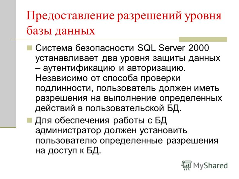 Предоставление разрешений уровня базы данных Система безопасности SQL Server 2000 устанавливает два уровня защиты данных – аутентификацию и авторизацию. Независимо от способа проверки подлинности, пользователь должен иметь разрешения на выполнение оп
