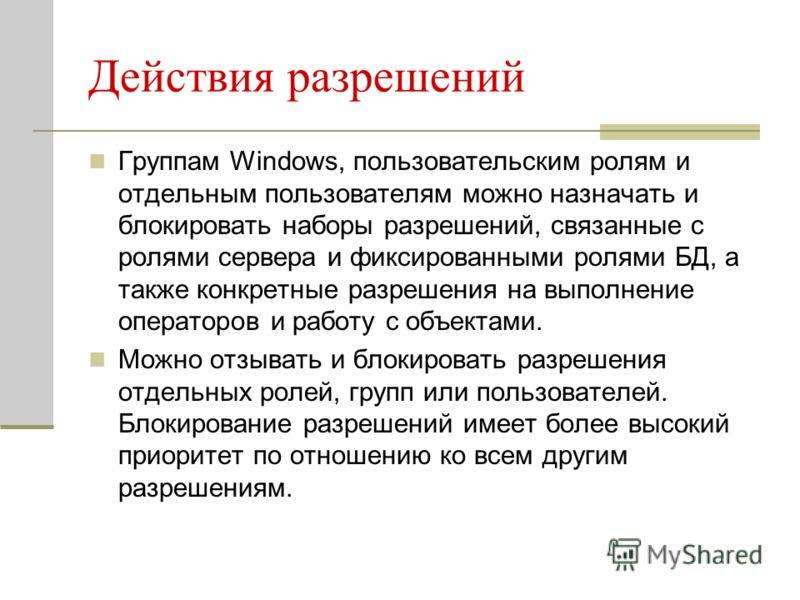 Действия разрешений Группам Windows, пользовательским ролям и отдельным пользователям можно назначать и блокировать наборы разрешений, связанные с ролями сервера и фиксированными ролями БД, а также конкретные разрешения на выполнение операторов и раб